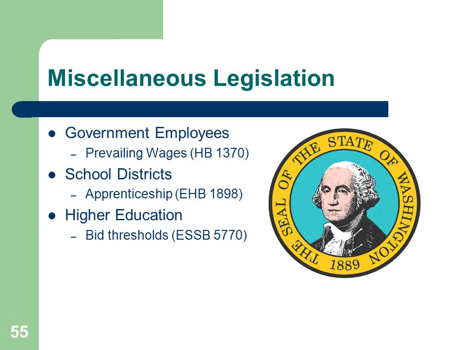 55 Miscellaneous Legislation Government Employees – Prevailing Wages (HB 1370) School Districts – Apprenticeship (EHB 1898) Higher Education – Bid thresholds (ESSB 5770)