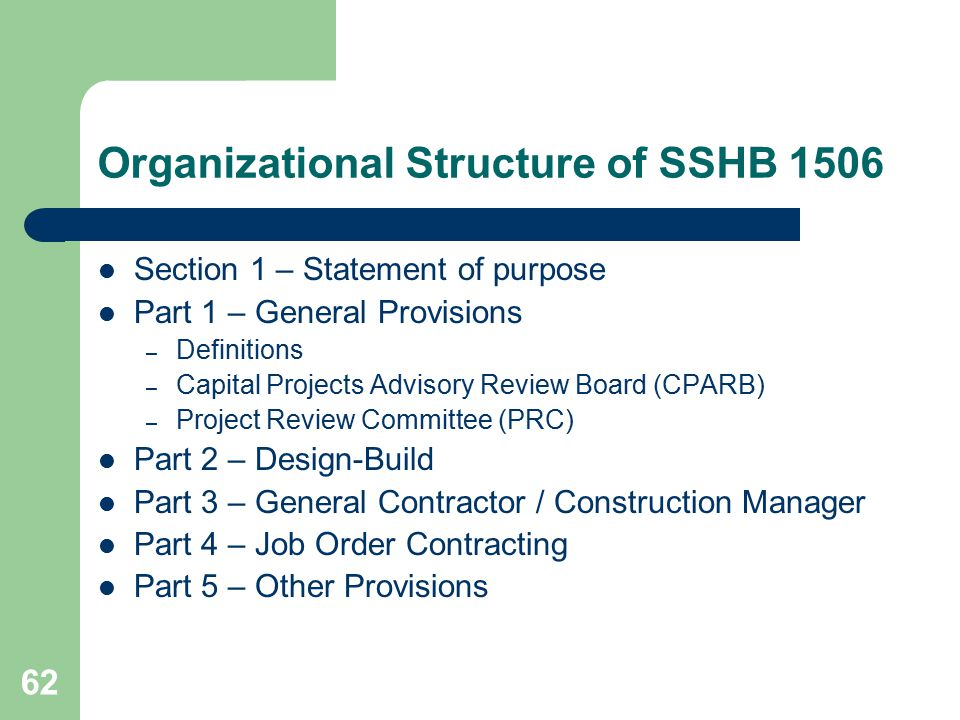 62 Organizational Structure of SSHB 1506 Section 1 – Statement of purpose Part 1 – General Provisions – Definitions – Capital Projects Advisory Review Board (CPARB) – Project Review Committee (PRC) Part 2 – Design-Build Part 3 – General Contractor / Construction Manager Part 4 – Job Order Contracting Part 5 – Other Provisions