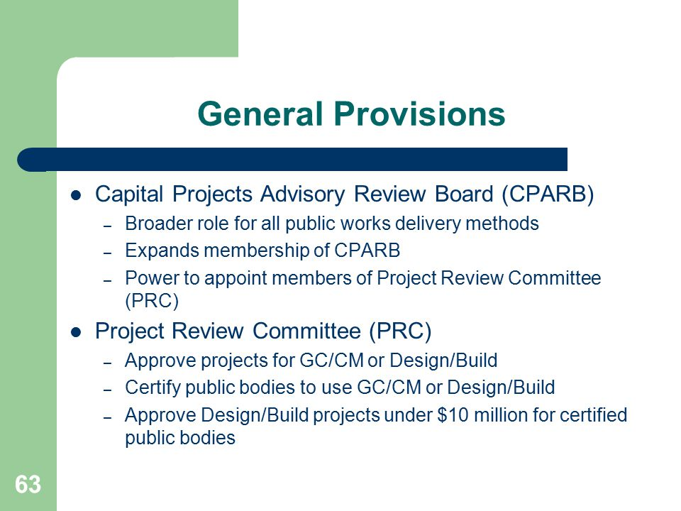 63 General Provisions Capital Projects Advisory Review Board (CPARB) – Broader role for all public works delivery methods – Expands membership of CPARB – Power to appoint members of Project Review Committee (PRC) Project Review Committee (PRC) – Approve projects for GC/CM or Design/Build – Certify public bodies to use GC/CM or Design/Build – Approve Design/Build projects under $10 million for certified public bodies