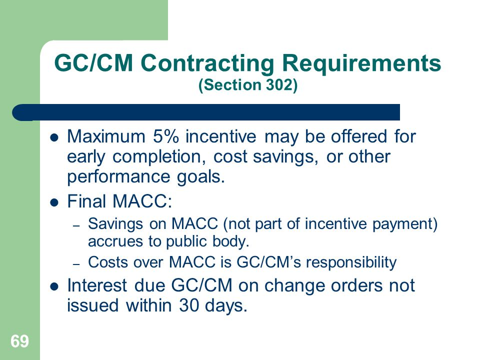 69 GC/CM Contracting Requirements (Section 302) Maximum 5% incentive may be offered for early completion, cost savings, or other performance goals.