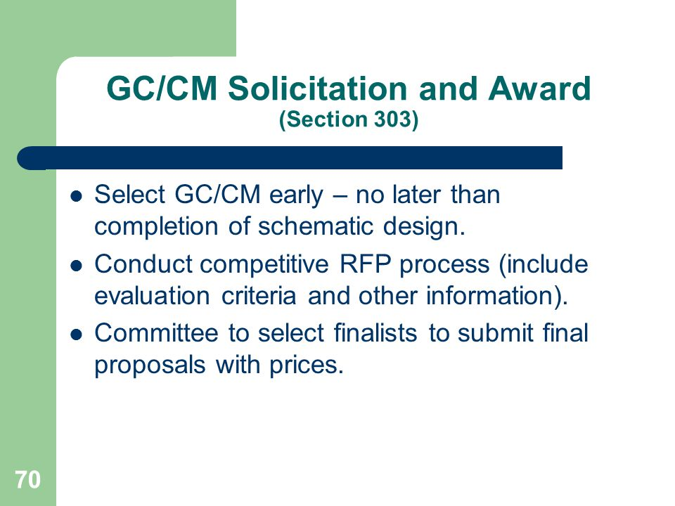 70 GC/CM Solicitation and Award (Section 303) Select GC/CM early – no later than completion of schematic design.