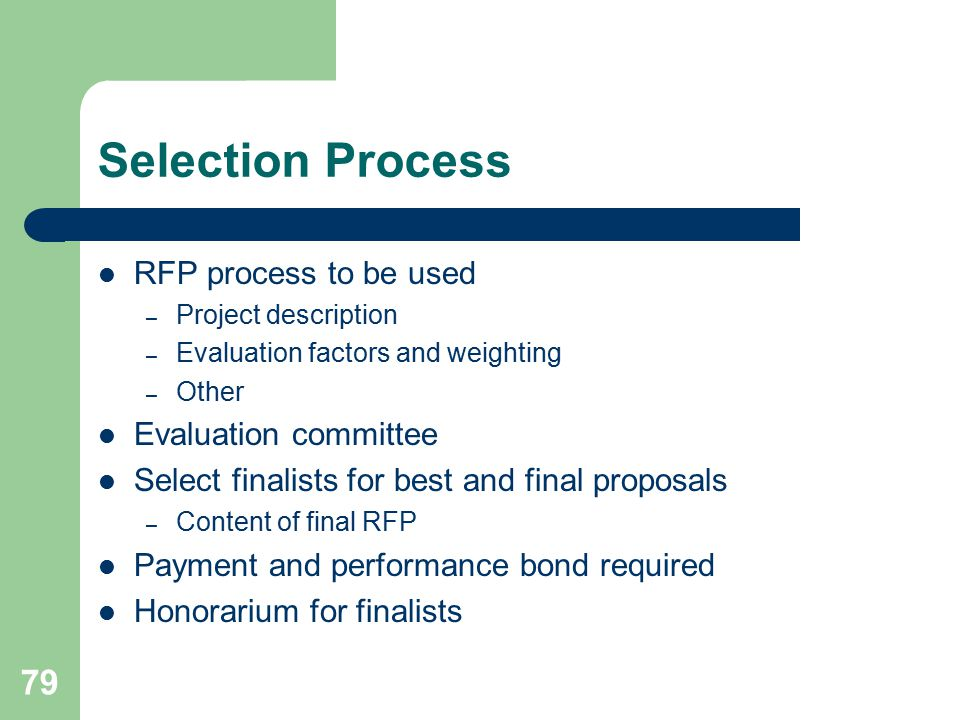 79 Selection Process RFP process to be used – Project description – Evaluation factors and weighting – Other Evaluation committee Select finalists for best and final proposals – Content of final RFP Payment and performance bond required Honorarium for finalists