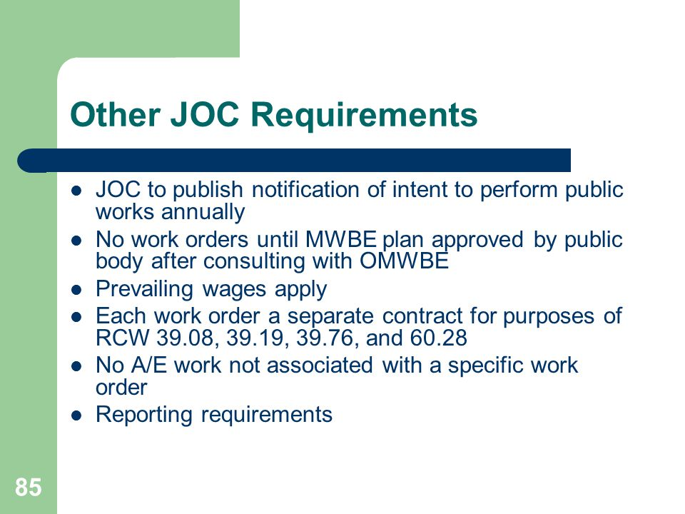 85 Other JOC Requirements JOC to publish notification of intent to perform public works annually No work orders until MWBE plan approved by public body after consulting with OMWBE Prevailing wages apply Each work order a separate contract for purposes of RCW 39.08, 39.19, 39.76, and 60.28 No A/E work not associated with a specific work order Reporting requirements