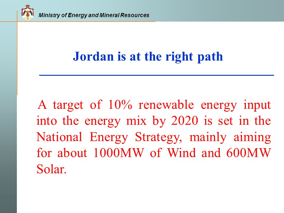 Ministry of Energy and Mineral Resources Jordan is at the right path A target of 10% renewable energy input into the energy mix by 2020 is set in the National Energy Strategy, mainly aiming for about 1000MW of Wind and 600MW Solar.
