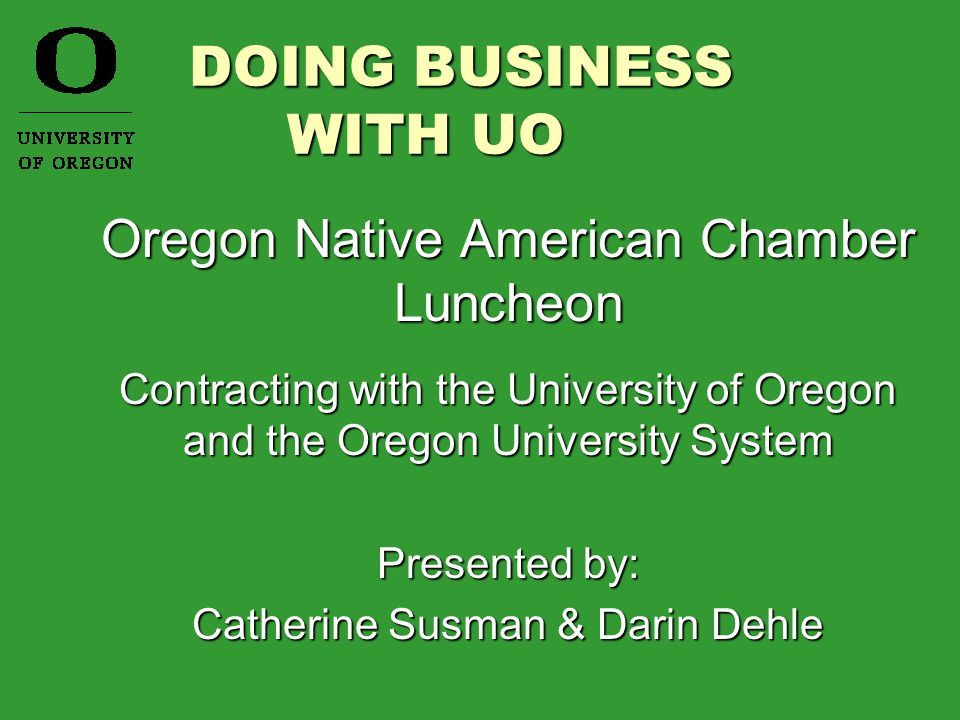 DOING BUSINESS WITH UO DOING BUSINESS WITH UO Oregon Native American Chamber Luncheon Contracting with the University of Oregon and the Oregon University System Presented by: Catherine Susman & Darin Dehle