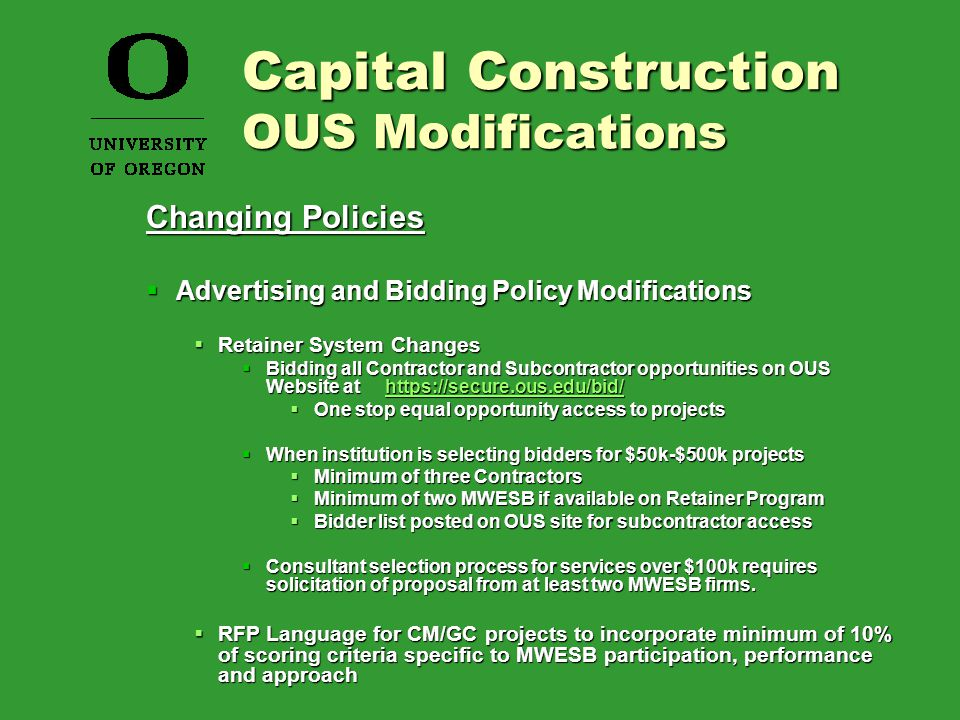 Changing Policies  Advertising and Bidding Policy Modifications  Retainer System Changes  Bidding all Contractor and Subcontractor opportunities on OUS Website at https://secure.ous.edu/bid/ https://secure.ous.edu/bid/  One stop equal opportunity access to projects  When institution is selecting bidders for $50k-$500k projects  Minimum of three Contractors  Minimum of two MWESB if available on Retainer Program  Bidder list posted on OUS site for subcontractor access  Consultant selection process for services over $100k requires solicitation of proposal from at least two MWESB firms.