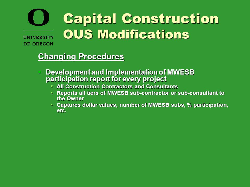 Changing Procedures  Development and Implementation of MWESB participation report for every project  All Construction Contractors and Consultants  Reports all tiers of MWESB sub-contractor or sub-consultant to the Owner  Captures dollar values, number of MWESB subs, % participation, etc.
