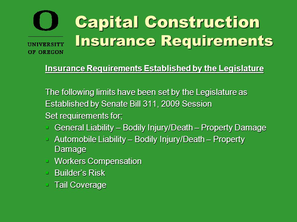 Insurance Requirements Established by the Legislature The following limits have been set by the Legislature as Established by Senate Bill 311, 2009 Session Set requirements for;  General Liability – Bodily Injury/Death – Property Damage  Automobile Liability – Bodily Injury/Death – Property Damage  Workers Compensation  Builder's Risk  Tail Coverage Capital Construction Insurance Requirements