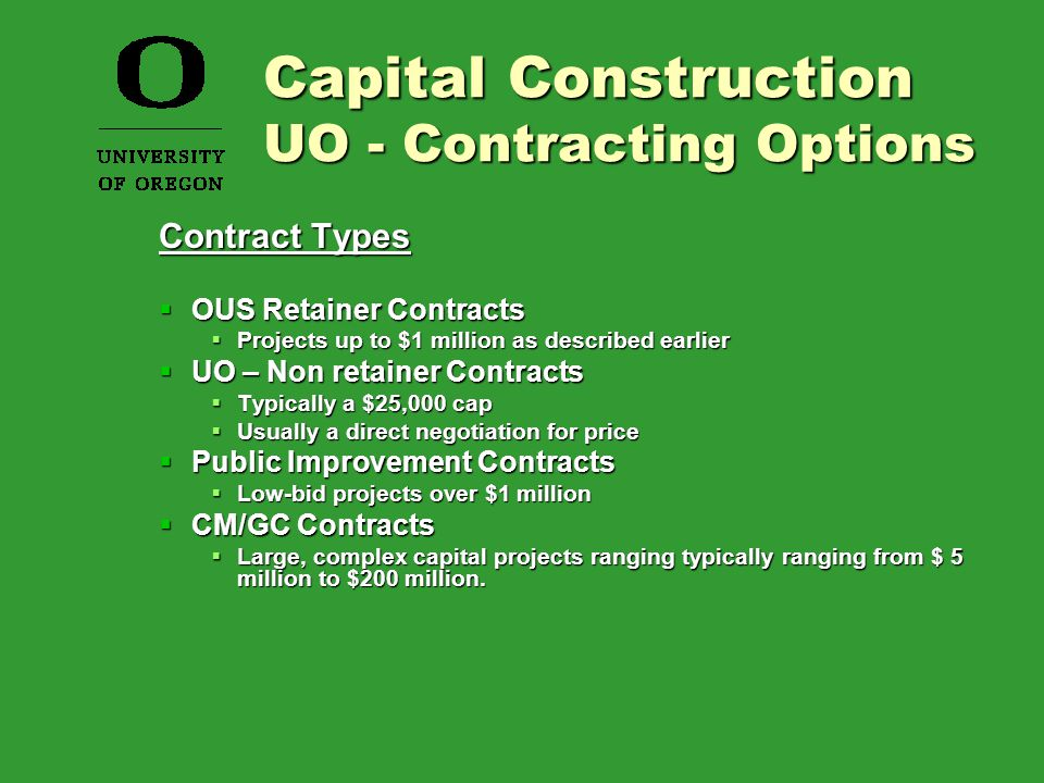 Contract Types  OUS Retainer Contracts  Projects up to $1 million as described earlier  UO – Non retainer Contracts  Typically a $25,000 cap  Usually a direct negotiation for price  Public Improvement Contracts  Low-bid projects over $1 million  CM/GC Contracts  Large, complex capital projects ranging typically ranging from $ 5 million to $200 million.