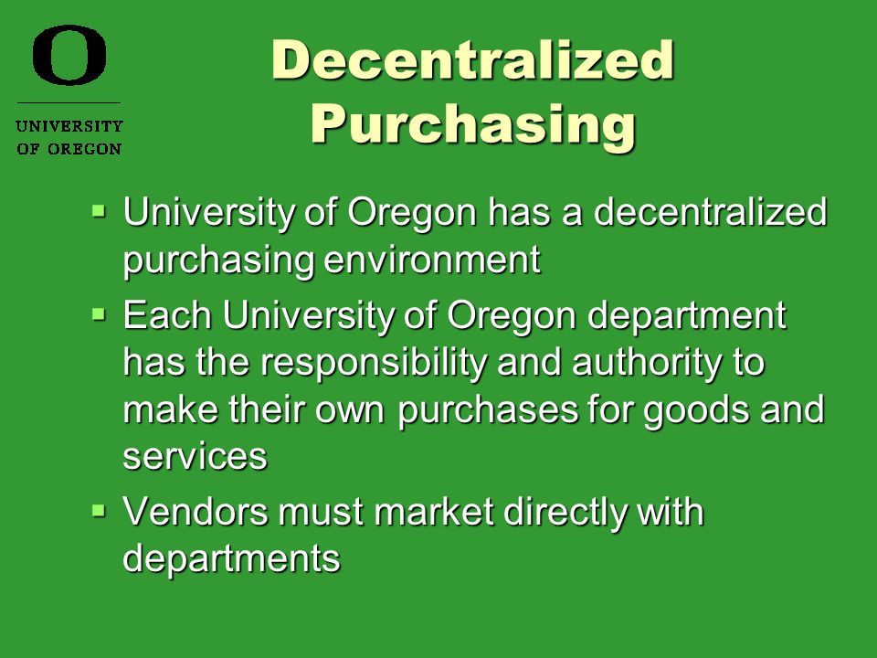 Decentralized Purchasing Decentralized Purchasing  University of Oregon has a decentralized purchasing environment  Each University of Oregon department has the responsibility and authority to make their own purchases for goods and services  Vendors must market directly with departments