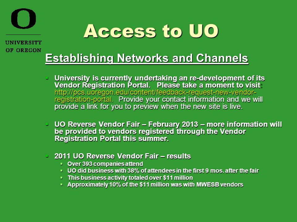 Locating Information  University of Oregon Website http://www.uoregon.edu/ http://www.uoregon.edu/  UO Purchasing & Contracting Services http://pcs.uoregon.edu/ http://pcs.uoregon.edu/  Facilities/Capital Construction http://facilities.uoregon.edu/ http://facilities.uoregon.edu/  OUS Business Opportunities https://secure.ous.edu/bid/ https://secure.ous.edu/bid/