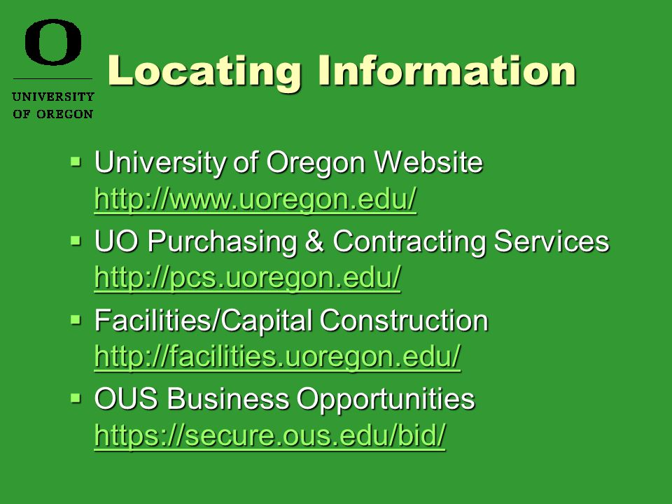 Locating Information  University of Oregon Website http://www.uoregon.edu/ http://www.uoregon.edu/  UO Purchasing & Contracting Services http://pcs.uoregon.edu/ http://pcs.uoregon.edu/  Facilities/Capital Construction http://facilities.uoregon.edu/ http://facilities.uoregon.edu/  OUS Business Opportunities https://secure.ous.edu/bid/ https://secure.ous.edu/bid/
