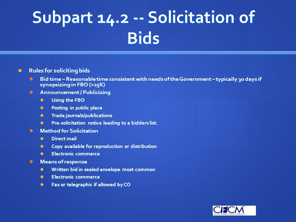 Subpart 14.2 -- Solicitation of Bids Pre-Bid Meeting may be conducted to clarify solicitation requirements Pre-Bid Meeting may be conducted to clarify solicitation requirements Not an opportunity to prop-up a flawed solicitation Not an opportunity to prop-up a flawed solicitation Amendments to solicitation – SF30 Amendments to solicitation – SF30 May need to extend bid due date to allow time to incorporate information in amendment May need to extend bid due date to allow time to incorporate information in amendment Solicitation may be cancelled before bid opening Solicitation may be cancelled before bid opening Announce in FBO Announce in FBO Bids received shall be returned unopened Bids received shall be returned unopened Prospective bidders should be given the right to bid on any re-solicitation Prospective bidders should be given the right to bid on any re-solicitation Communications with bidders Communications with bidders Any information provided to one bidder must be provided to all – preferably at the same time.