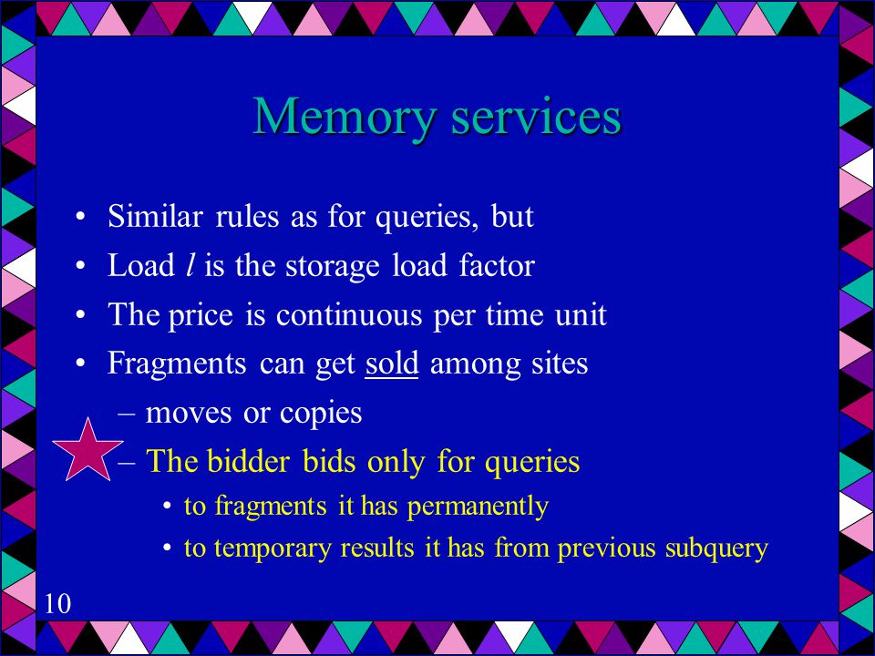 10 Memory services Similar rules as for queries, but Load l is the storage load factor The price is continuous per time unit Fragments can get sold among sites –moves or copies –The bidder bids only for queries to fragments it has permanently to temporary results it has from previous subquery