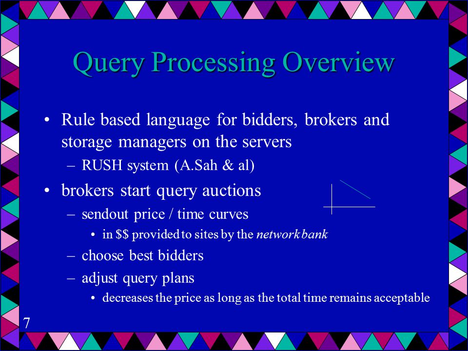 7 Query Processing Overview Rule based language for bidders, brokers and storage managers on the servers –RUSH system (A.Sah & al) brokers start query auctions –sendout price / time curves in $$ provided to sites by the network bank –choose best bidders –adjust query plans decreases the price as long as the total time remains acceptable