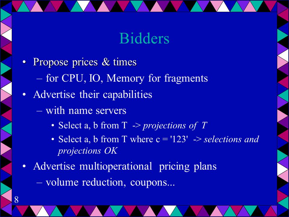 8 Bidders Propose prices & timesPropose prices & times –for CPU, IO, Memory for fragments Advertise their capabilities –with name servers Select a, b from T -> projections of T Select a, b from T where c = 123 -> selections and projections OK Advertise multioperational pricing plans –volume reduction, coupons...