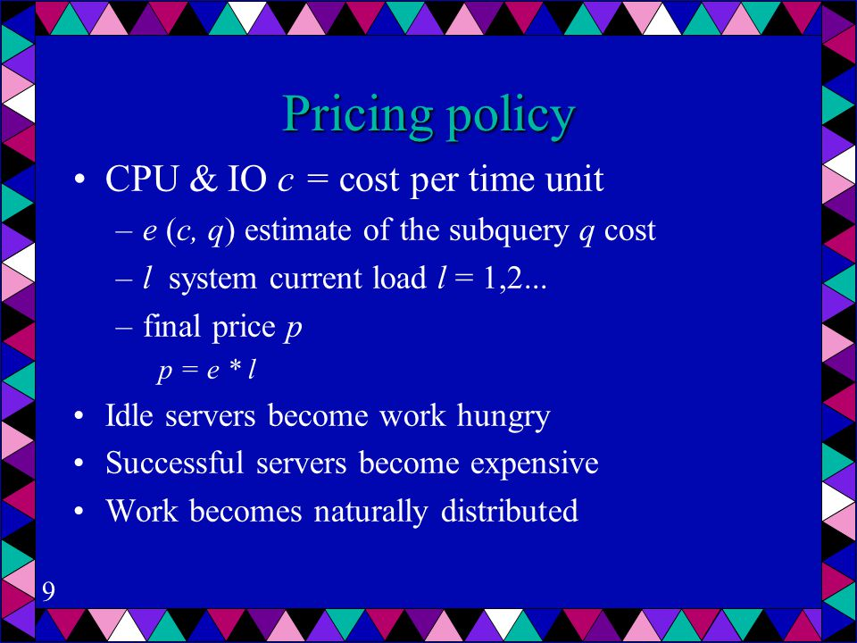 9 Pricing policy CPU & IO c = cost per time unit –e (c, q) estimate of the subquery q cost –l system current load l = 1,2...