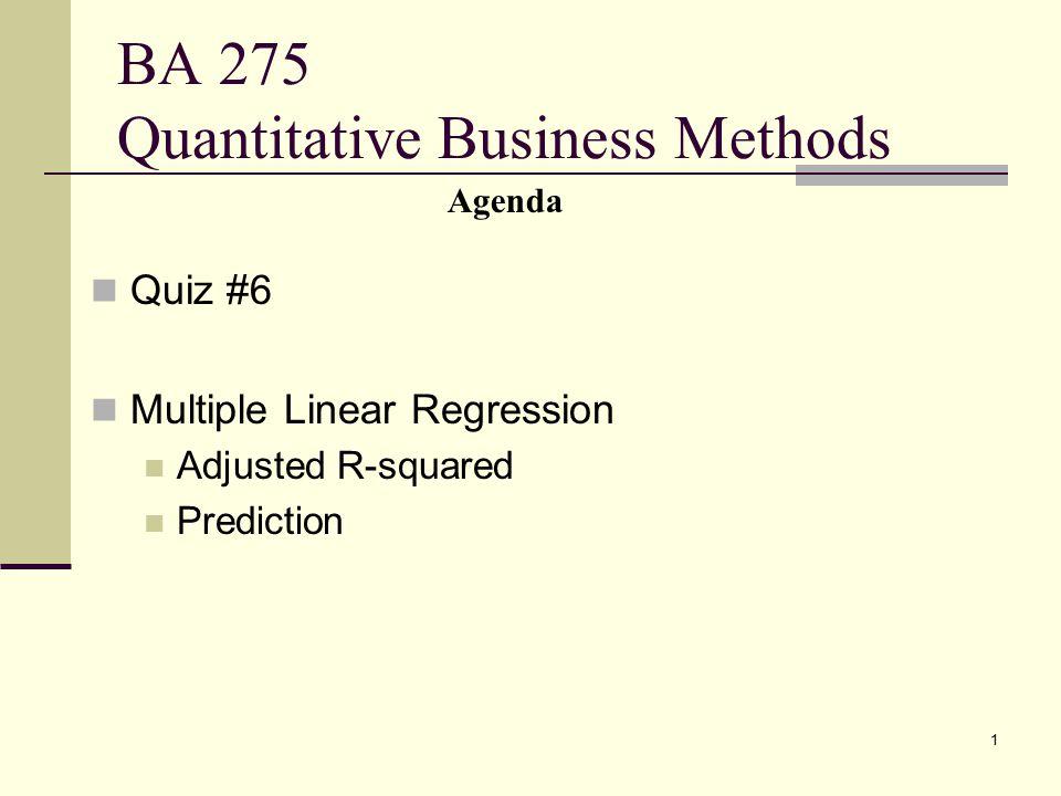 1 BA 275 Quantitative Business Methods Quiz #6 Multiple Linear Regression Adjusted R-squared Prediction Agenda