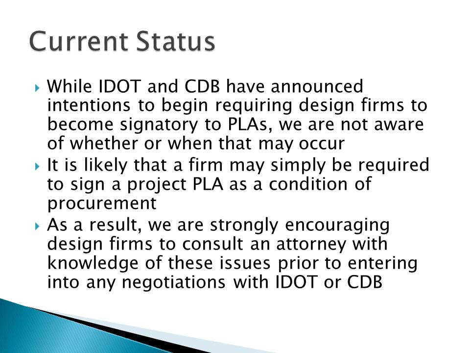  While IDOT and CDB have announced intentions to begin requiring design firms to become signatory to PLAs, we are not aware of whether or when that may occur  It is likely that a firm may simply be required to sign a project PLA as a condition of procurement  As a result, we are strongly encouraging design firms to consult an attorney with knowledge of these issues prior to entering into any negotiations with IDOT or CDB