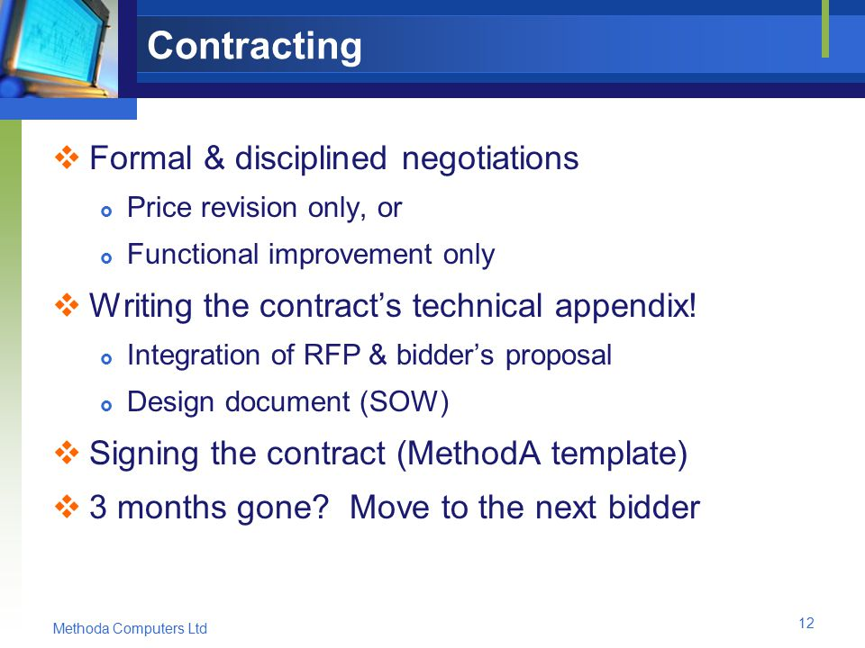 Methoda Computers Ltd 12 Contracting  Formal & disciplined negotiations  Price revision only, or  Functional improvement only  Writing the contract's technical appendix.