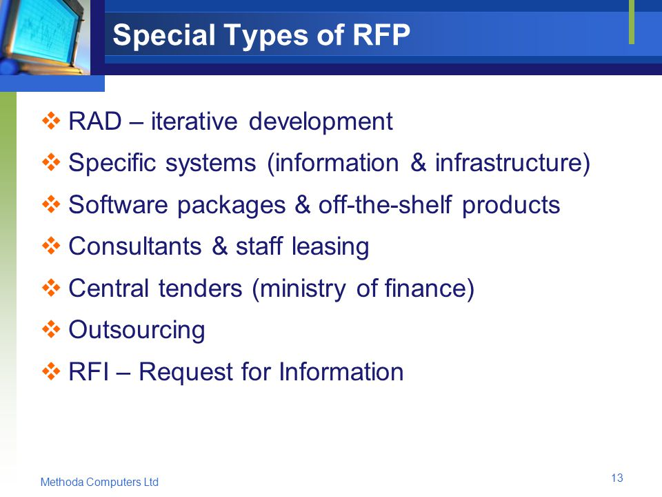 Methoda Computers Ltd 13 Special Types of RFP  RAD – iterative development  Specific systems (information & infrastructure)  Software packages & off-the-shelf products  Consultants & staff leasing  Central tenders (ministry of finance)  Outsourcing  RFI – Request for Information