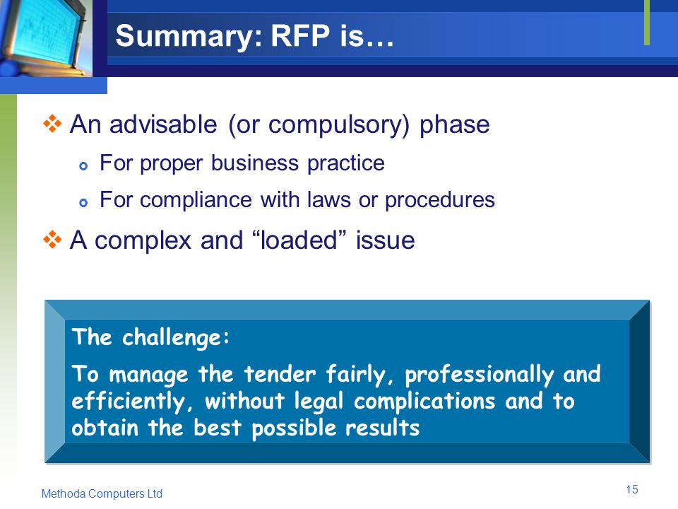 Methoda Computers Ltd 15 Summary: RFP is…  An advisable (or compulsory) phase  For proper business practice  For compliance with laws or procedures  A complex and loaded issue The challenge: To manage the tender fairly, professionally and efficiently, without legal complications and to obtain the best possible results The challenge: To manage the tender fairly, professionally and efficiently, without legal complications and to obtain the best possible results