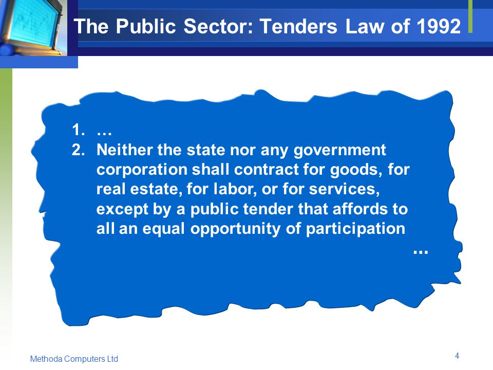 Methoda Computers Ltd 4 The Public Sector: Tenders Law of 1992 1.… 2.Neither the state nor any government corporation shall contract for goods, for real estate, for labor, or for services, except by a public tender that affords to all an equal opportunity of participation …