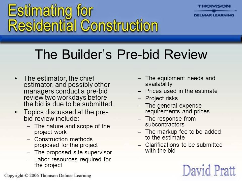 The Builder's Pre-bid Review The estimator, the chief estimator, and possibly other managers conduct a pre-bid review two workdays before the bid is d