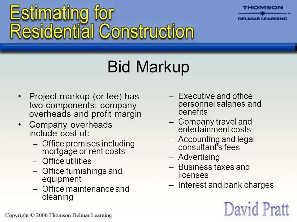 Bid Markup Project markup (or fee) has two components: company overheads and profit margin Company overheads include cost of: –Office premises includi