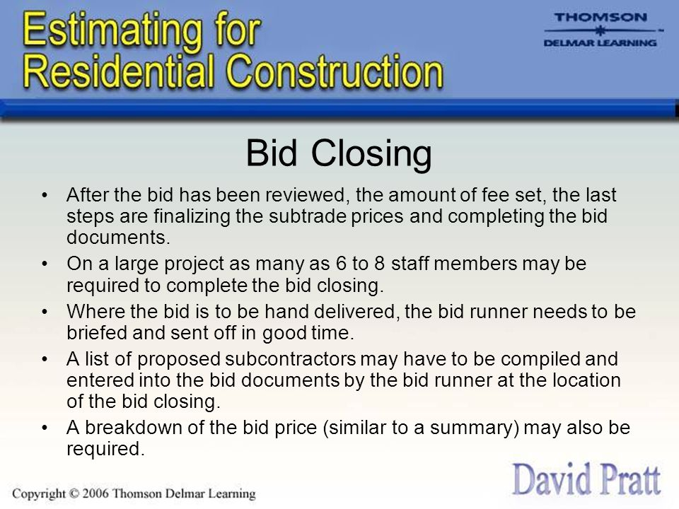 Bid Closing After the bid has been reviewed, the amount of fee set, the last steps are finalizing the subtrade prices and completing the bid documents