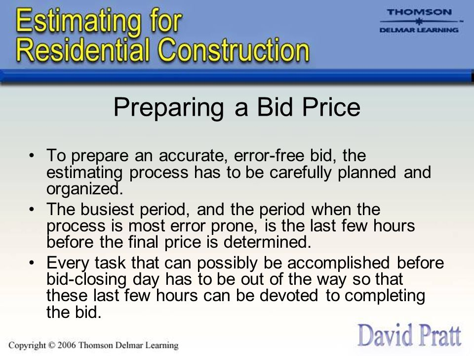 Preparing a Bid Price To prepare an accurate, error-free bid, the estimating process has to be carefully planned and organized. The busiest period, an