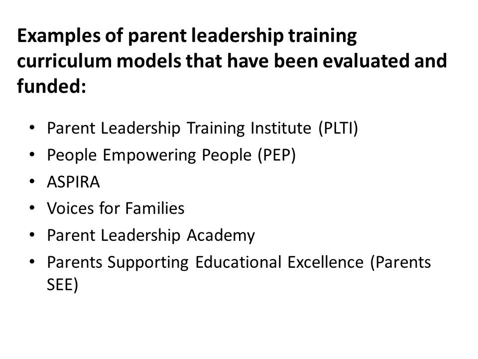 Examples of parent leadership training curriculum models that have been evaluated and funded: Parent Leadership Training Institute (PLTI) People Empowering People (PEP) ASPIRA Voices for Families Parent Leadership Academy Parents Supporting Educational Excellence (Parents SEE)