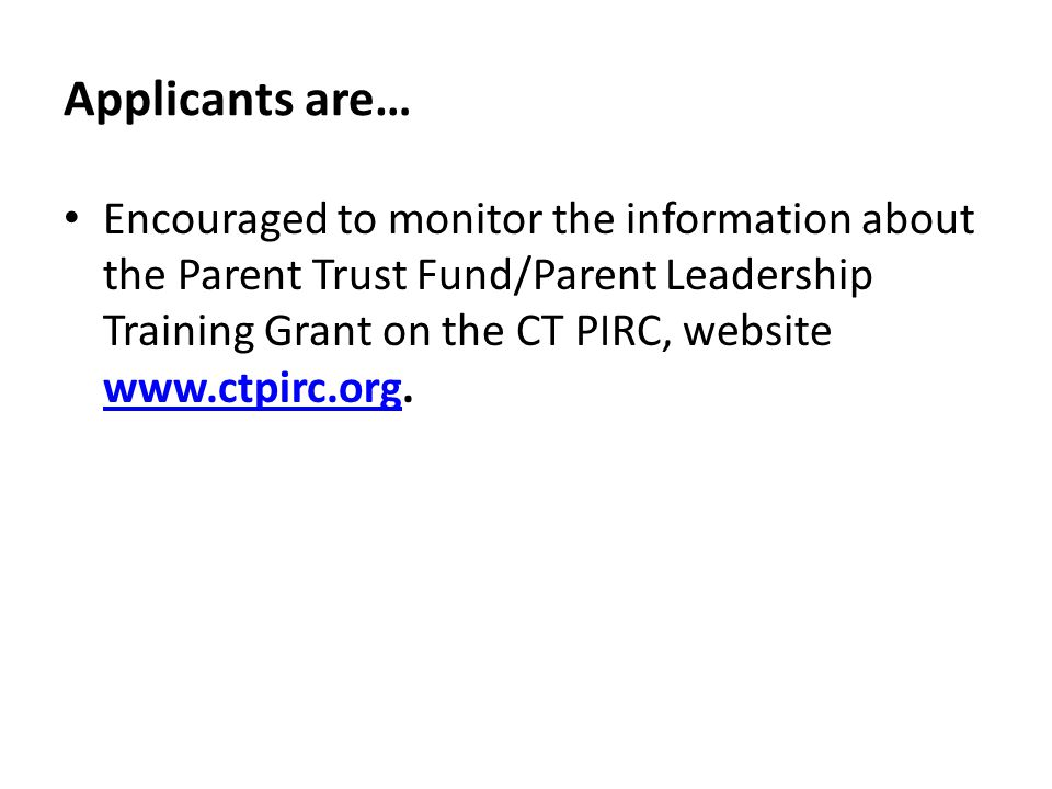 Applicants are… Encouraged to monitor the information about the Parent Trust Fund/Parent Leadership Training Grant on the CT PIRC, website www.ctpirc.org.