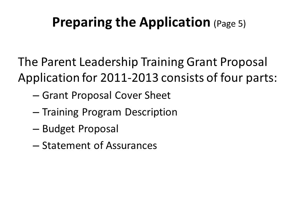 Preparing the Application (Page 5) The Parent Leadership Training Grant Proposal Application for 2011-2013 consists of four parts: – Grant Proposal Cover Sheet – Training Program Description – Budget Proposal – Statement of Assurances
