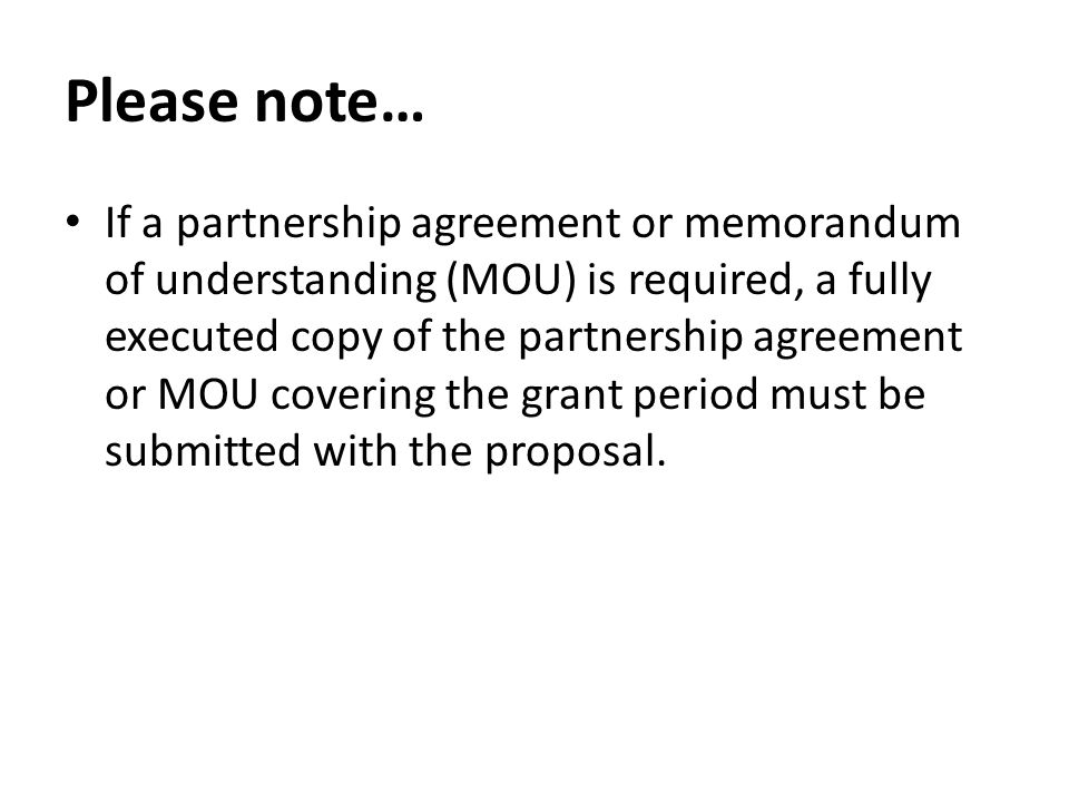 Please note… If a partnership agreement or memorandum of understanding (MOU) is required, a fully executed copy of the partnership agreement or MOU covering the grant period must be submitted with the proposal.