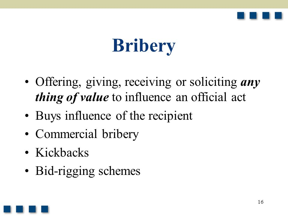 16 Bribery Offering, giving, receiving or soliciting any thing of value to influence an official act Buys influence of the recipient Commercial bribery Kickbacks Bid-rigging schemes