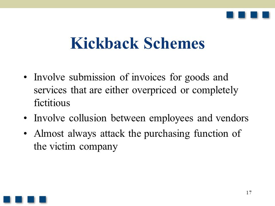 17 Kickback Schemes Involve submission of invoices for goods and services that are either overpriced or completely fictitious Involve collusion between employees and vendors Almost always attack the purchasing function of the victim company