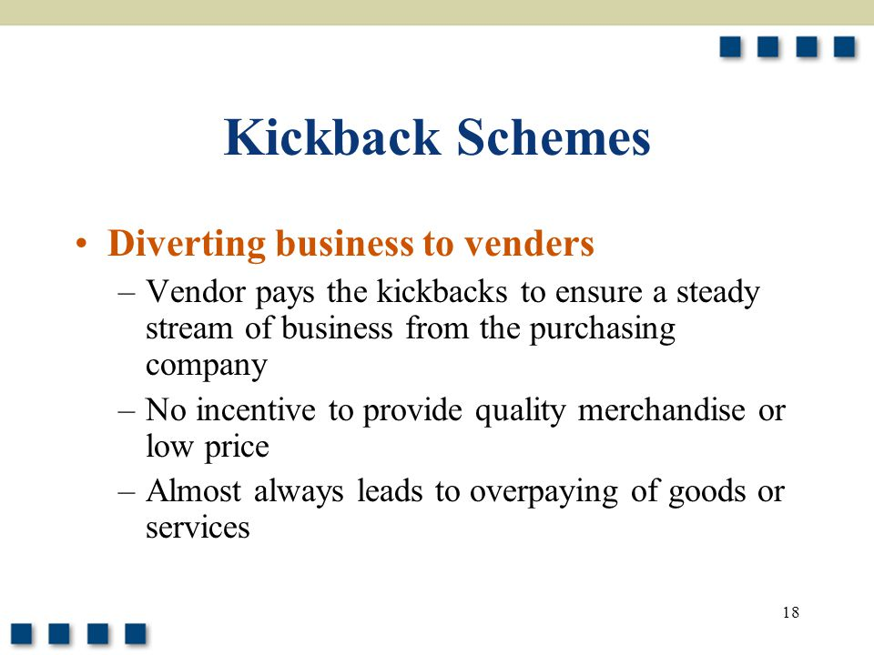 18 Kickback Schemes Diverting business to venders –Vendor pays the kickbacks to ensure a steady stream of business from the purchasing company –No incentive to provide quality merchandise or low price –Almost always leads to overpaying of goods or services