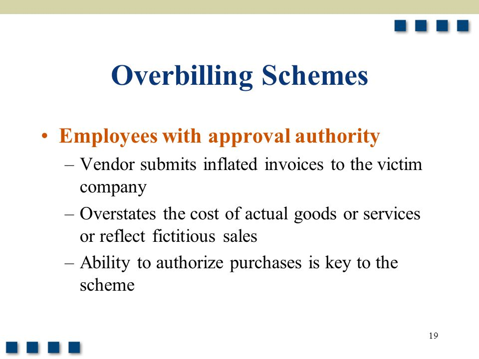 19 Overbilling Schemes Employees with approval authority –Vendor submits inflated invoices to the victim company –Overstates the cost of actual goods or services or reflect fictitious sales –Ability to authorize purchases is key to the scheme