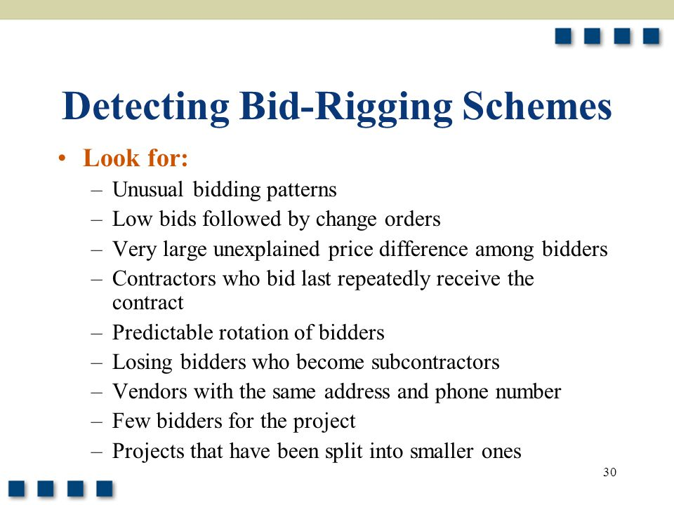 30 Detecting Bid-Rigging Schemes Look for: –Unusual bidding patterns –Low bids followed by change orders –Very large unexplained price difference among bidders –Contractors who bid last repeatedly receive the contract –Predictable rotation of bidders –Losing bidders who become subcontractors –Vendors with the same address and phone number –Few bidders for the project –Projects that have been split into smaller ones