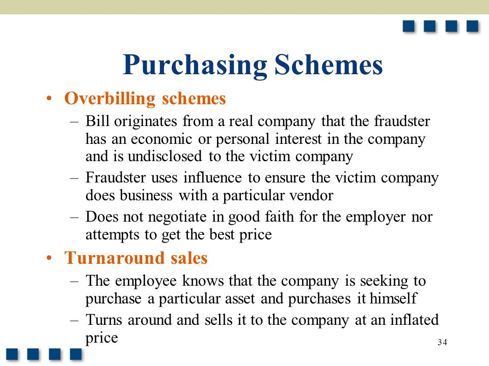 34 Purchasing Schemes Overbilling schemes –Bill originates from a real company that the fraudster has an economic or personal interest in the company and is undisclosed to the victim company –Fraudster uses influence to ensure the victim company does business with a particular vendor –Does not negotiate in good faith for the employer nor attempts to get the best price Turnaround sales –The employee knows that the company is seeking to purchase a particular asset and purchases it himself –Turns around and sells it to the company at an inflated price