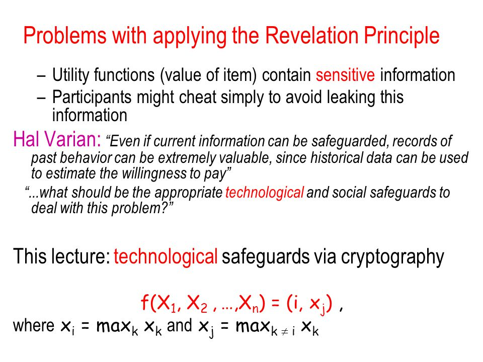 Problems with applying the Revelation Principle –Utility functions (value of item) contain sensitive information –Participants might cheat simply to avoid leaking this information Hal Varian: Even if current information can be safeguarded, records of past behavior can be extremely valuable, since historical data can be used to estimate the willingness to pay ...what should be the appropriate technological and social safeguards to deal with this problem This lecture: technological safeguards via cryptography f(X 1, X 2, …,X n ) = (i, x j ), where x i = max k x k and x j = max k  i x k