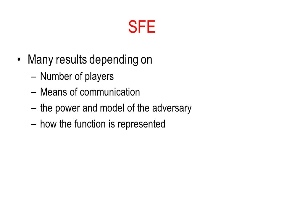 SFE Many results depending on –Number of players –Means of communication –the power and model of the adversary –how the function is represented