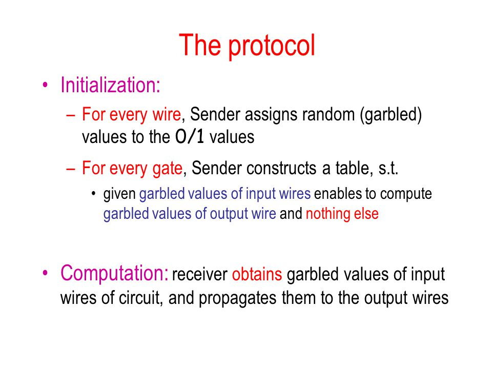 The protocol Initialization: –For every wire, Sender assigns random (garbled) values to the 0/1 values –For every gate, Sender constructs a table, s.t.