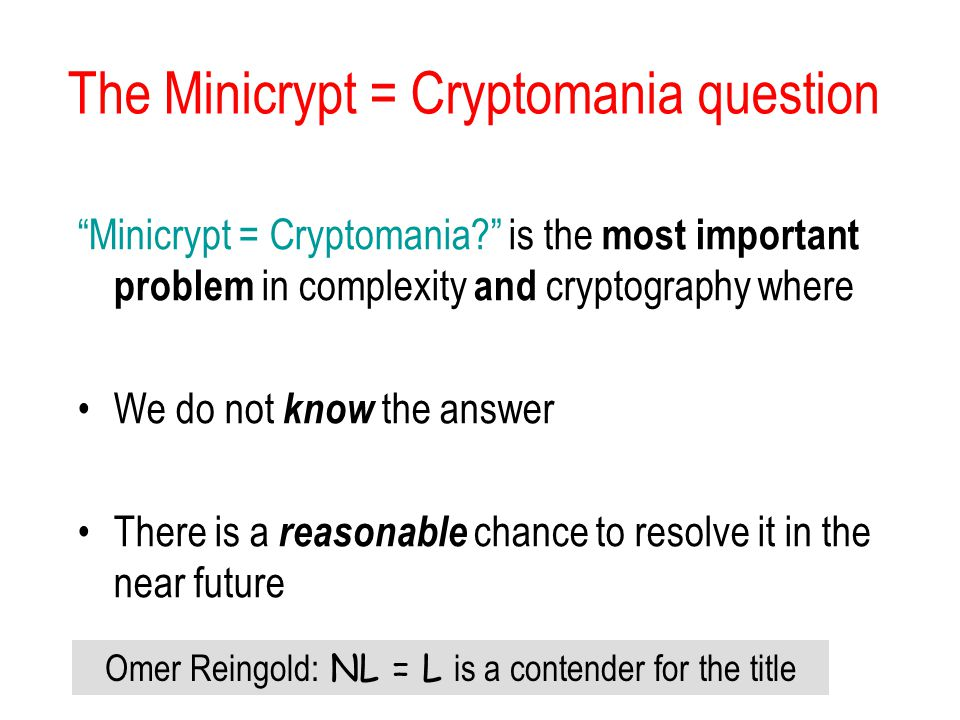 The Minicrypt = Cryptomania question Minicrypt = Cryptomania is the most important problem in complexity and cryptography where We do not know the answer There is a reasonable chance to resolve it in the near future Omer Reingold: NL = L is a contender for the title