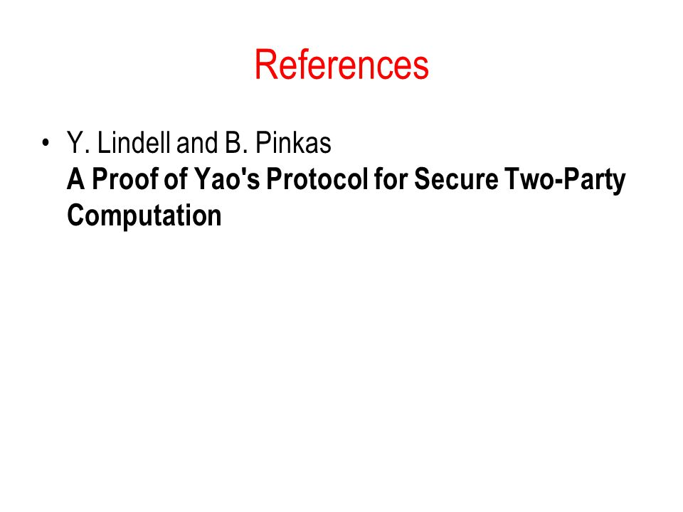 References Y. Lindell and B. Pinkas A Proof of Yao s Protocol for Secure Two-Party Computation