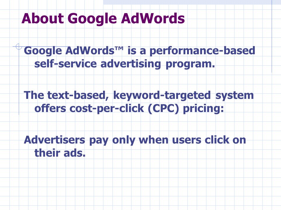 About Google AdWords Google AdWords™ is a performance-based self-service advertising program. The text-based, keyword-targeted system offers cost-per-