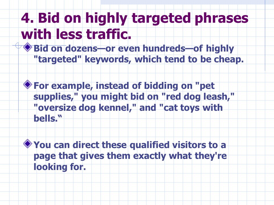 4. Bid on highly targeted phrases with less traffic. Bid on dozens—or even hundreds—of highly