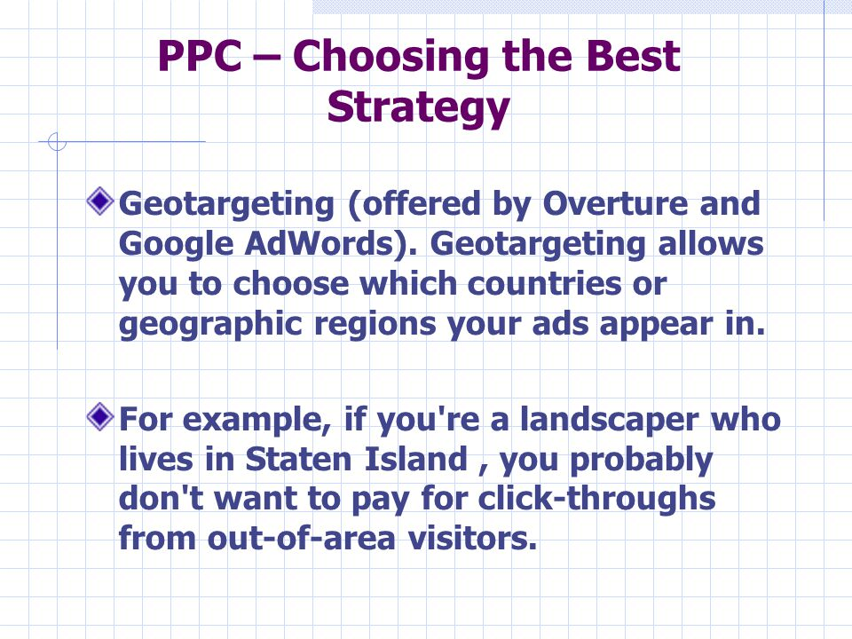 PPC – Choosing the Best Strategy Geotargeting (offered by Overture and Google AdWords). Geotargeting allows you to choose which countries or geographi