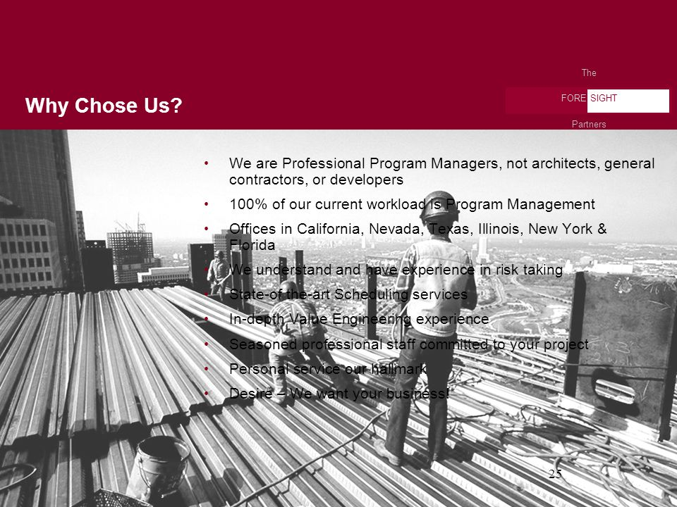The FORE SIGHT Partners 25 We are Professional Program Managers, not architects, general contractors, or developers 100% of our current workload is Program Management Offices in California, Nevada, Texas, Illinois, New York & Florida We understand and have experience in risk taking State-of the-art Scheduling services In-depth Value Engineering experience Seasoned professional staff committed to your project Personal service our hallmark Desire – We want your business.